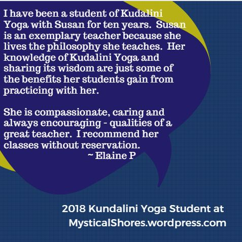 I have been a student of Kudalini Yoga with Susan for ten years. Susan is an exemplary teacher because she lives the philosophy she teaches. Her knowledge of Kudalini Yoga and sharing its wisdom are just some of the benefits her students gain from practicing with her. She is compassionate, caring and always encouraging - qualities of a great teacher. I recommend her classes without reservation. ~ Elaine P