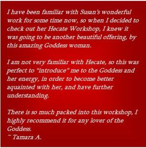 "I have been familiar with Susan's wonderful work for some time now, so when I decided to check out her Hecate Workshop, I knew it was going to be another beautiful offering, by this amazing Goddess woman.  I am not very familiar with Hecate, so this was perfect to ""introduce"" me to the Goddess and her energy, in order to become better aquainted with her, and have further understanding.  There is so much packed into this workshop, I highly recommend it for any lover of the Goddess. ~ Tamara A."